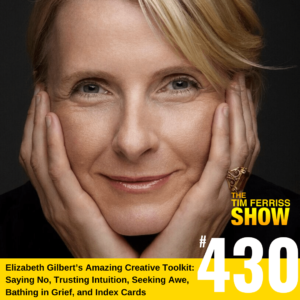 Tim Ferriss | Elizabeth Gilbert's Creative Path